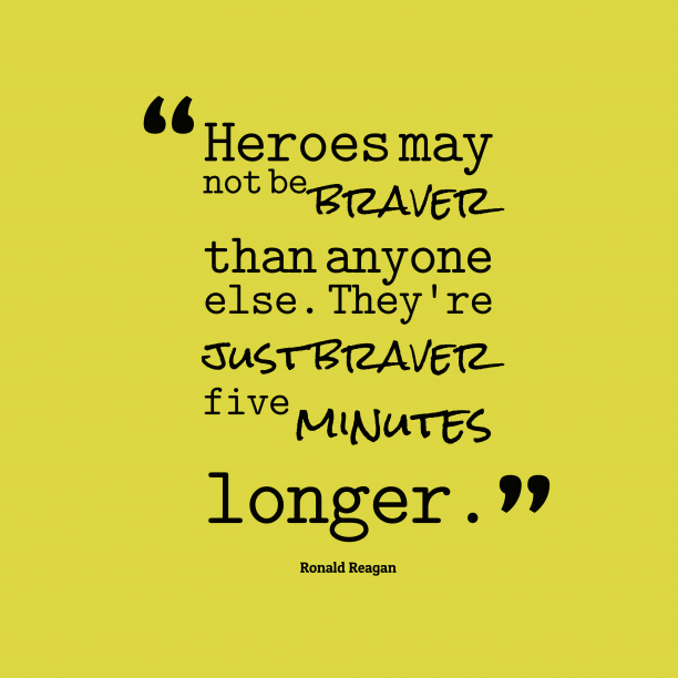 Ronald Reagan 's quote about Bravery. Heroes may not be braver…