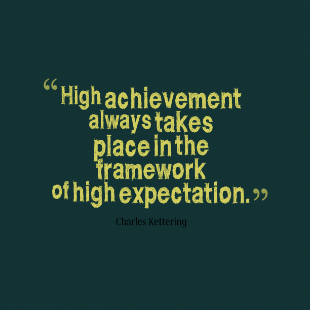 Charles Kettering 's quote about . High achievement always takes place…