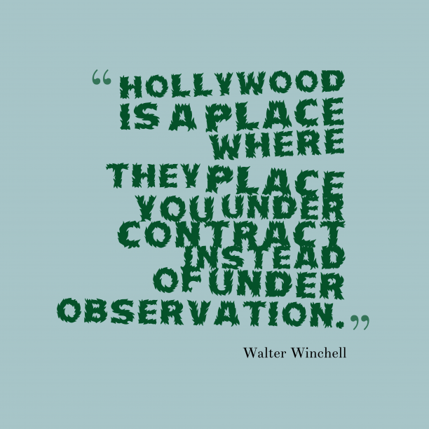Walter Winchell 's quote about hollywood. Hollywood is a place where…