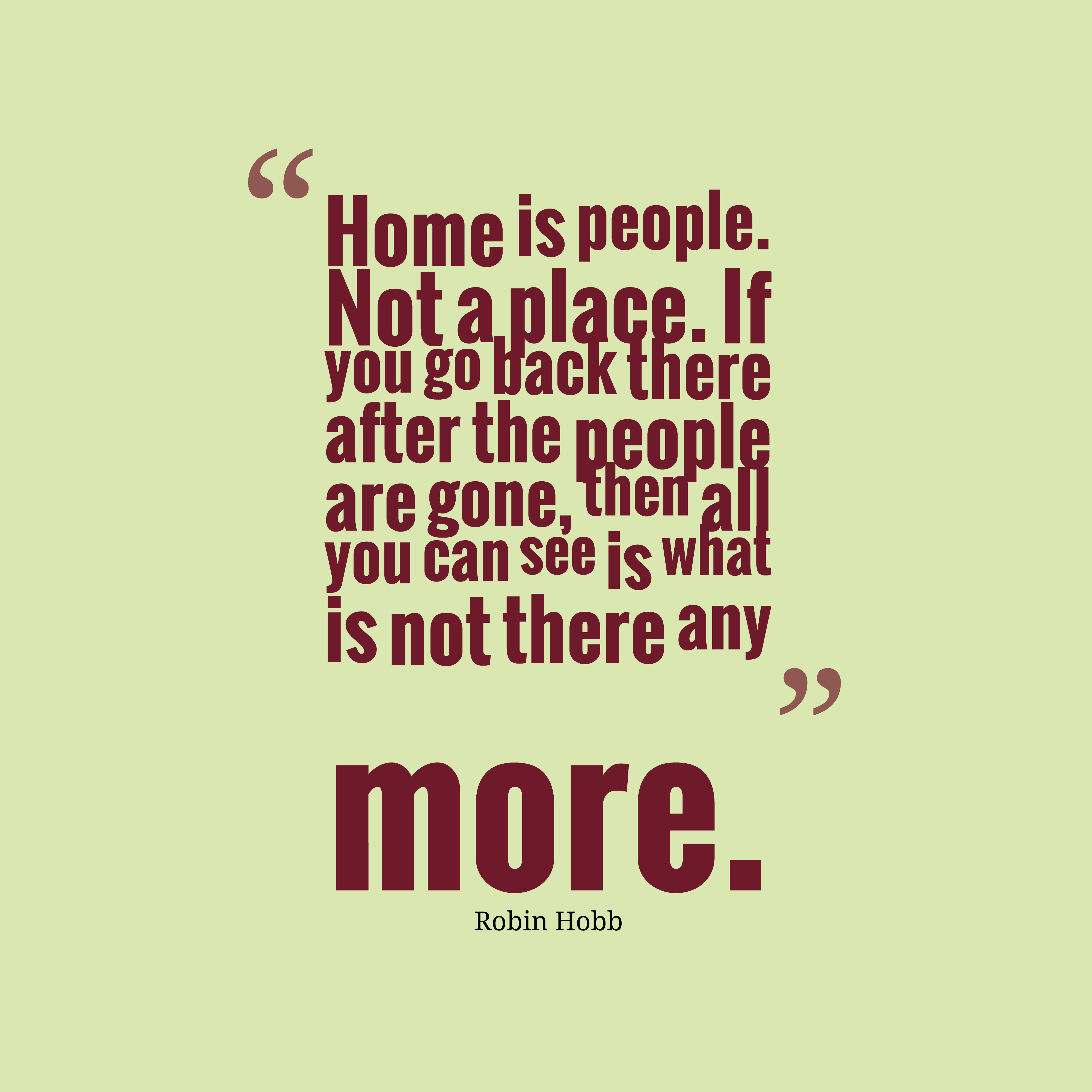 Quotes image of Home is people. Not a place. If you go back there after the people are gone, then all you can see is what is not there any more.