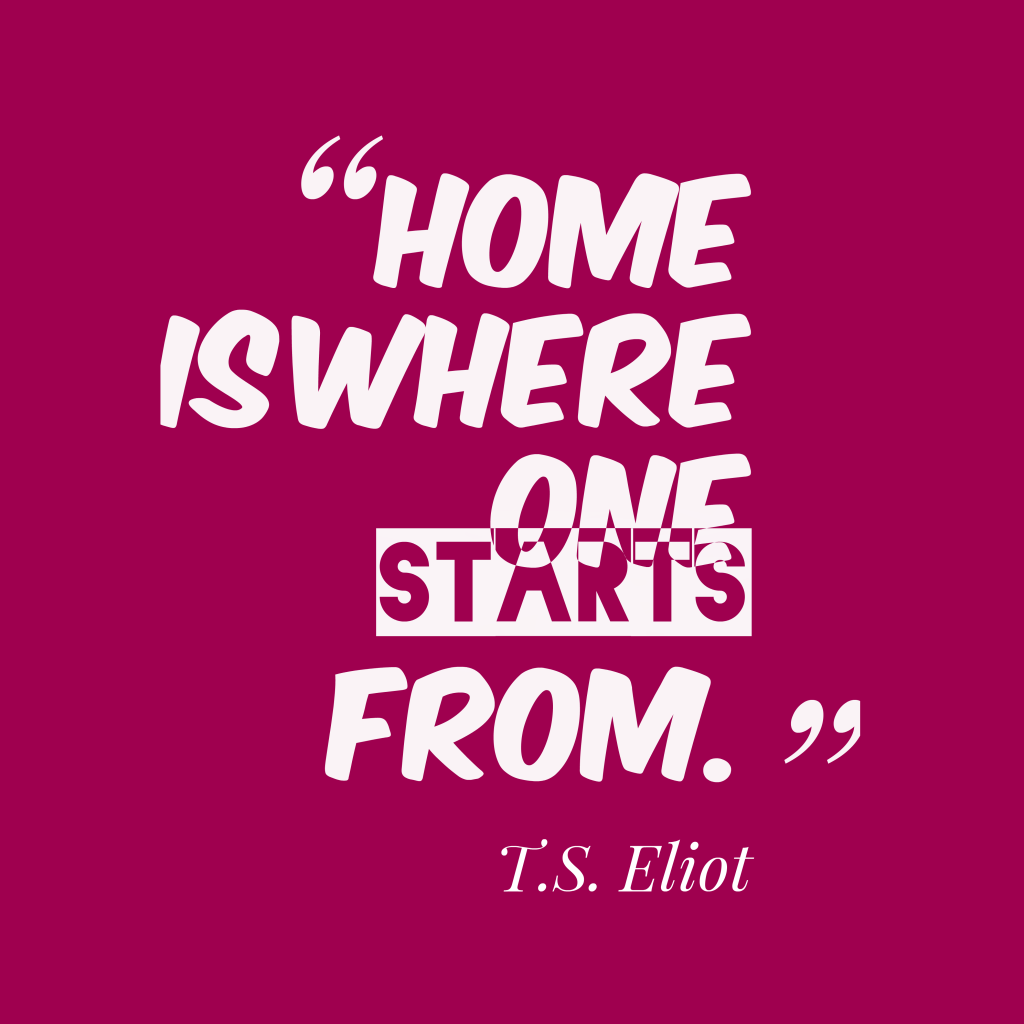 T. S. Eliot quote about home.