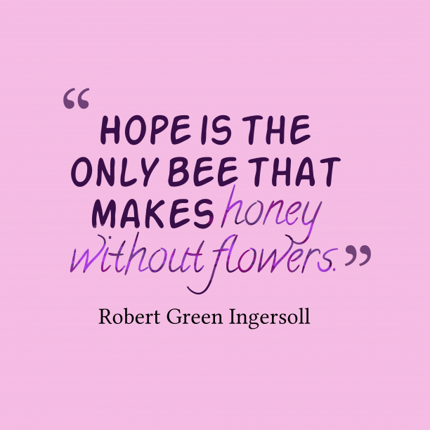 Robert Green Ingersoll 's quote about . Hope is the only bee…