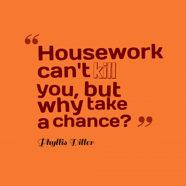Phyllis Diller 's quote about Housework. Housework can't kill you, but…