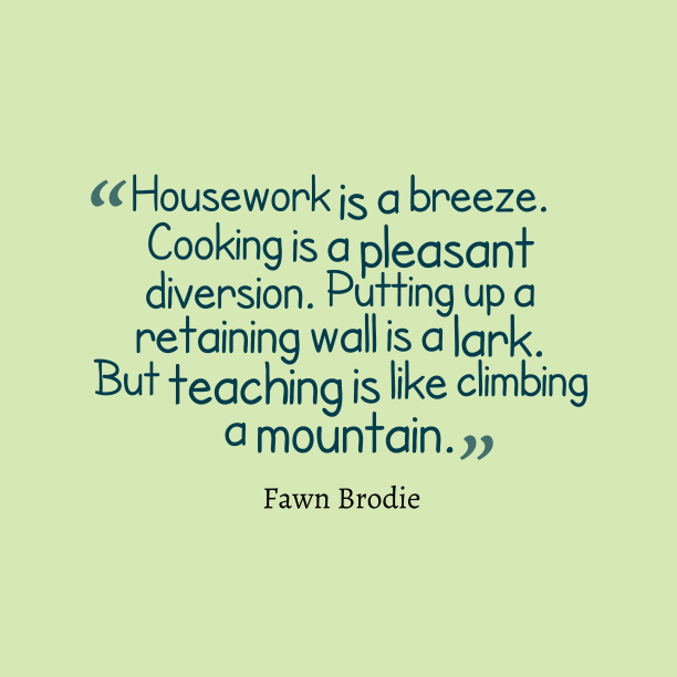 Fawn Brodie 's quote about Housework, teaching. Housework is a breeze. Cooking…