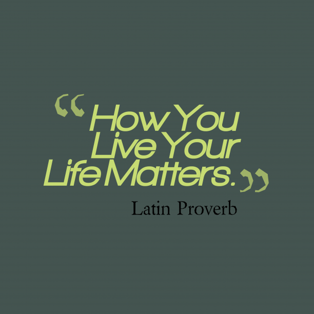 Latin Wisdom 's quote about . How You Live Your Life…