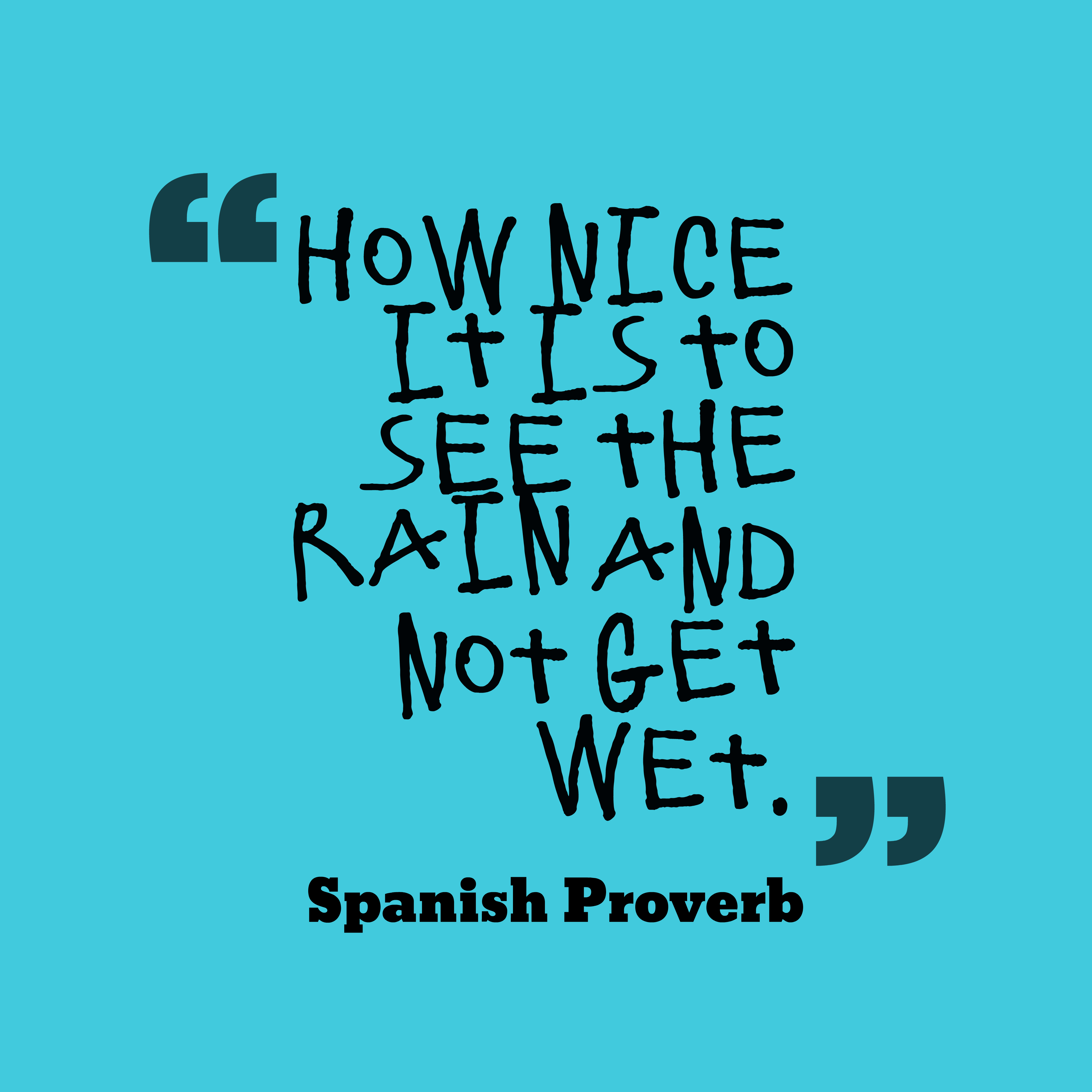 Quotes image of How nice it is to see the rain and not get wet.