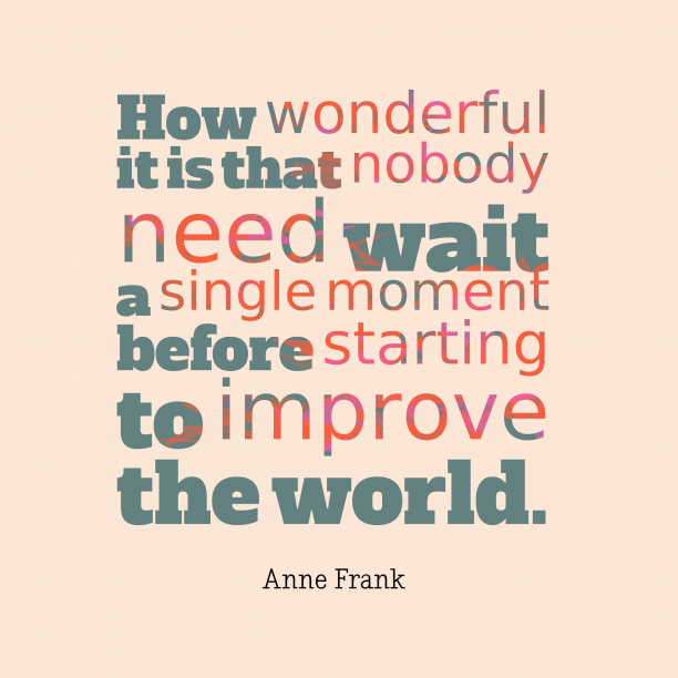 Anne Frank 's quote about . How wonderful it is that…