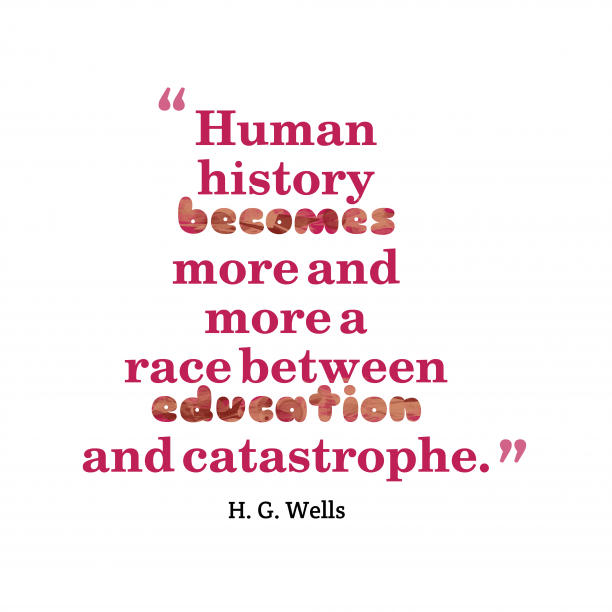 H. G. Wells 's quote about . Human history becomes more and…