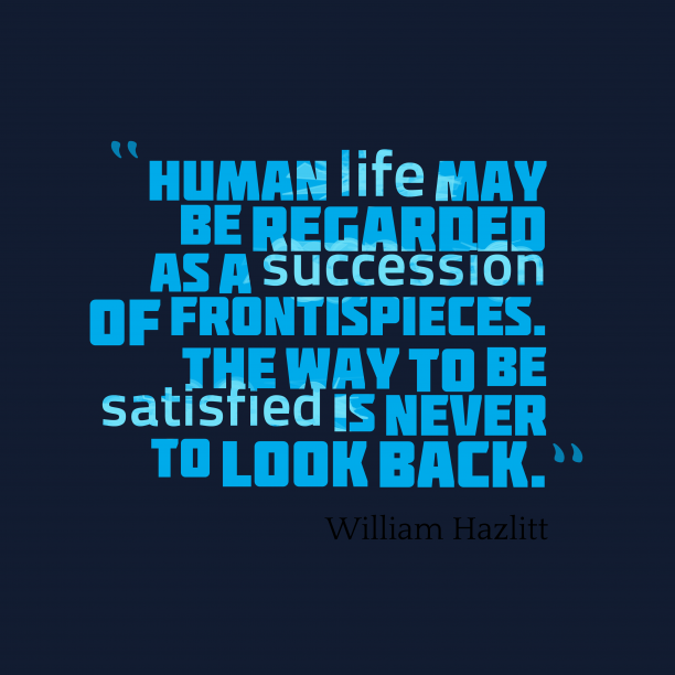 William Hazlitt 's quote about life. Human life may be regarded…