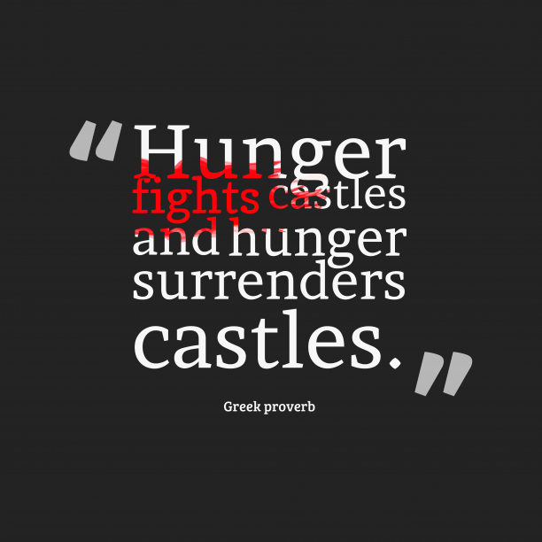 Greek proverb 's quote about . Hunger fights castles and hunger…