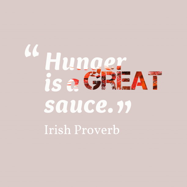 Irish Wisdom 's quote about . Hunger is a great sauce….