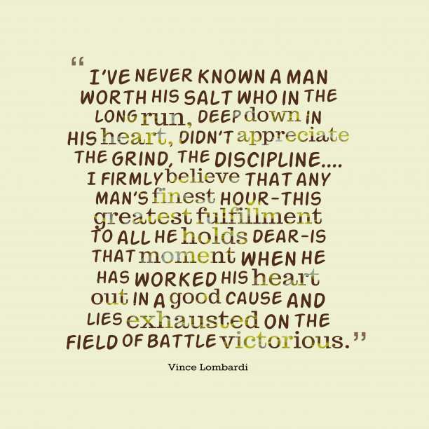 Vince Lombardi 's quote about discipline. I've never known a man…