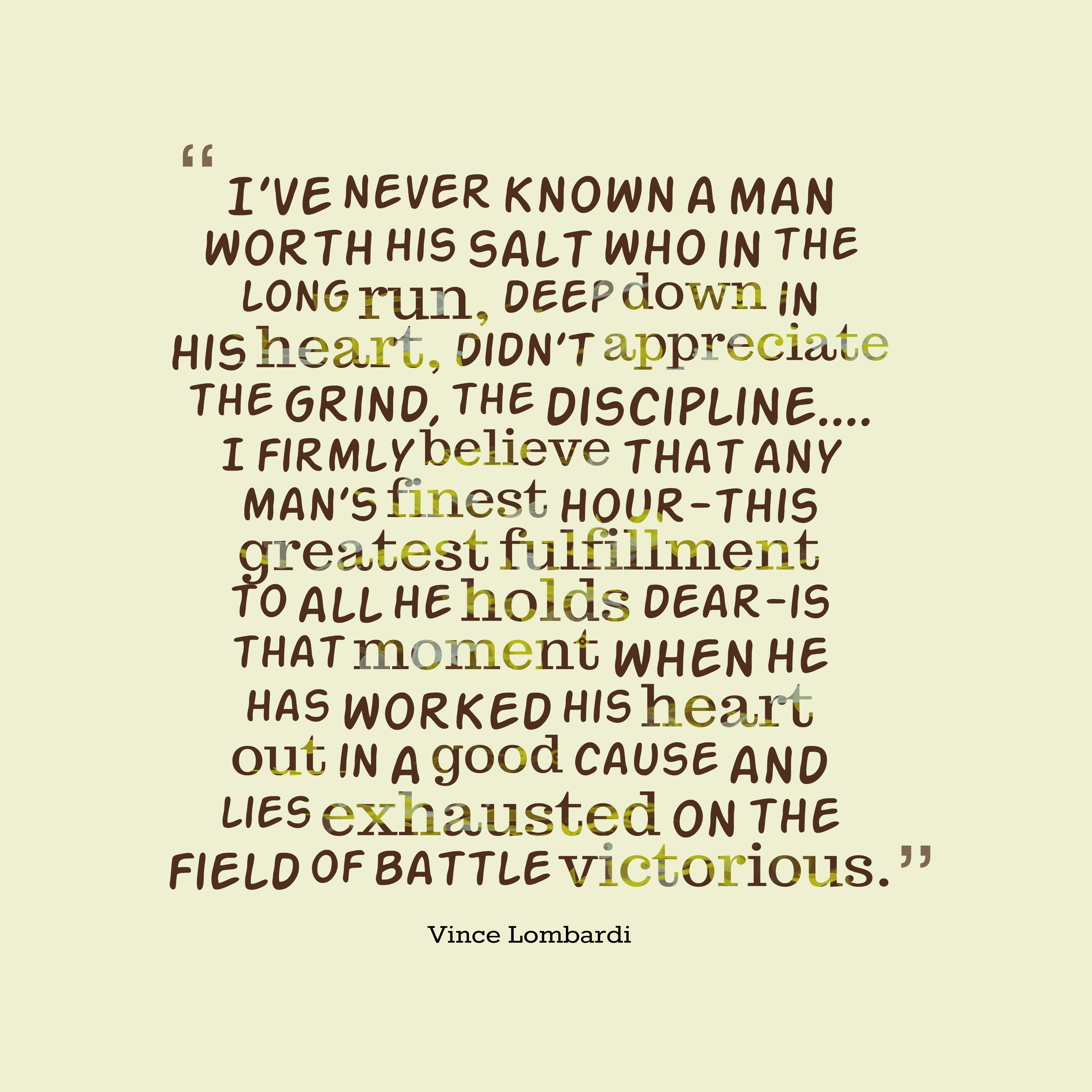 Quotes image of I've never known a man worth his salt who in the long run, deep down in his heart, didn't appreciate the grind, the discipline.... I firmly believe that any man's finest hour-this greatest fulfillment to all he holds dear-is that moment when he has worked his heart out in a good cause and lies exhausted on the field of battle victorious.