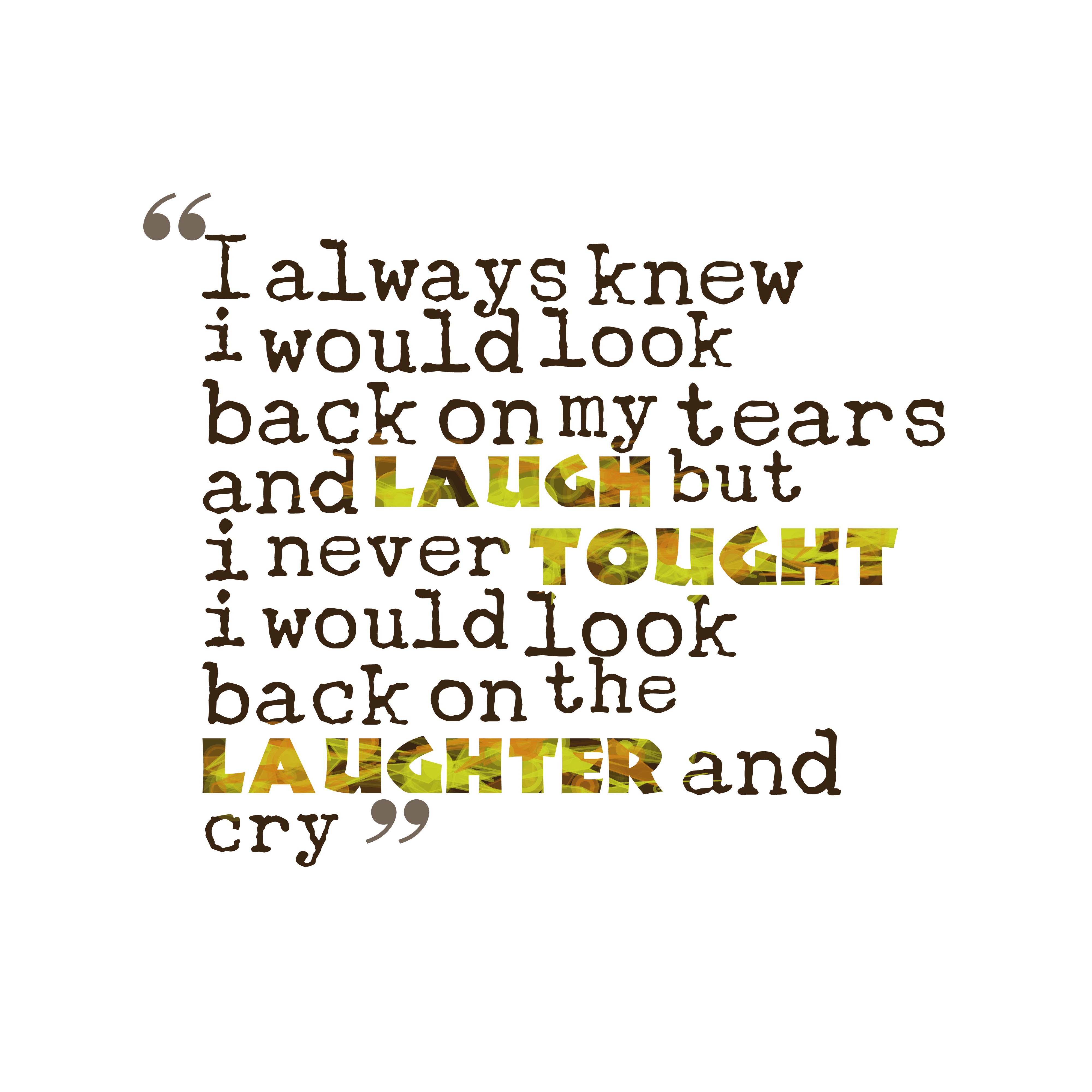 Quotes image of I always knew i would look back on my tears and laugh but i never tought i would look back on the laughter and cry