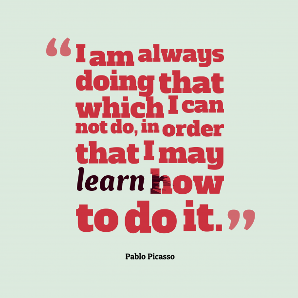 Pablo Picasso 's quote about learn. I am always doing that…