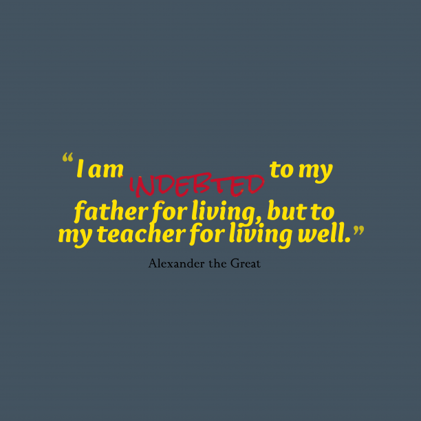 Alexander the Great 's quote about teacher, life. I am indebted to my…
