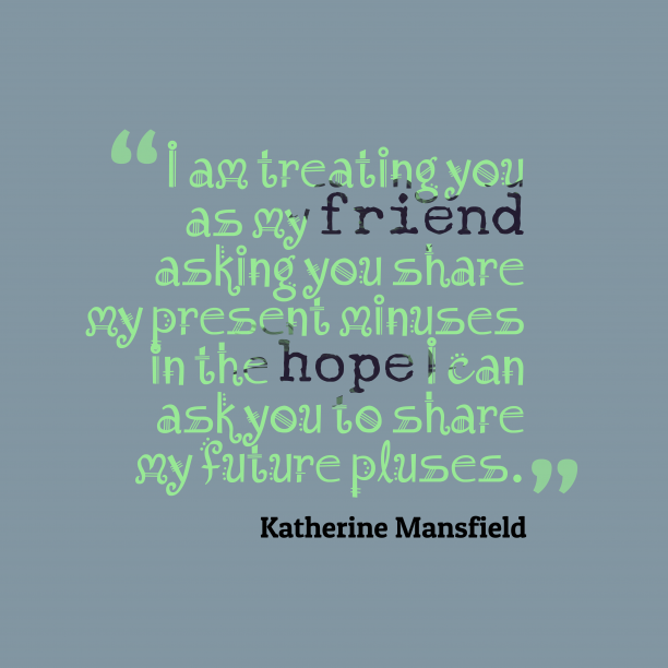 Katherine Mansfield 's quote about . I am treating you as…