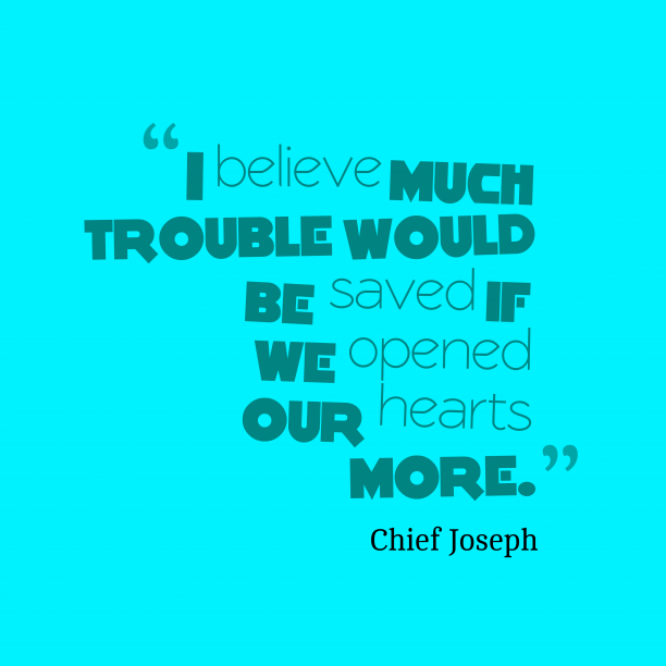 Chief Joseph 's quote about trouble. I believe much trouble would…