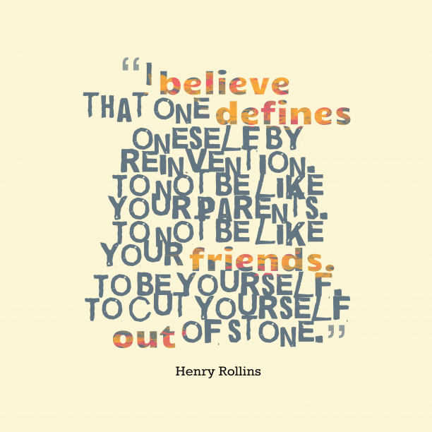 Henry Rollins 's quote about be yourself. I believe that one defines…