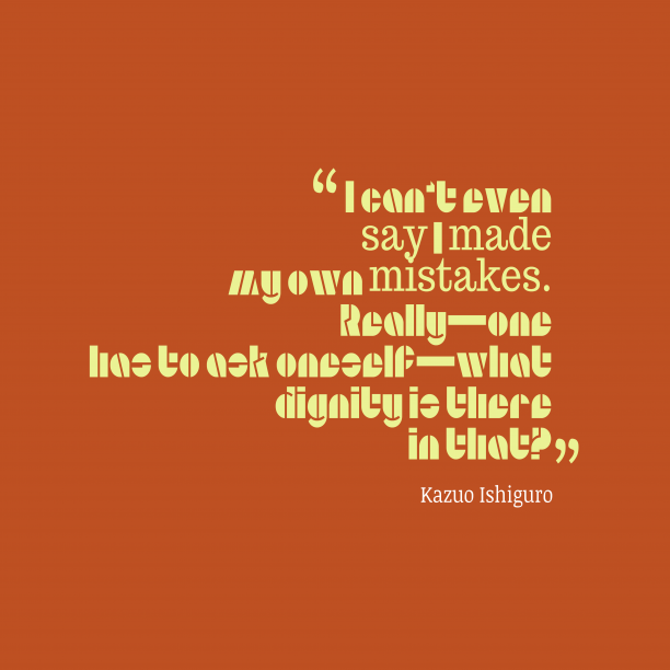 Kazuo Ishiguro 's quote about . I can't even say I…