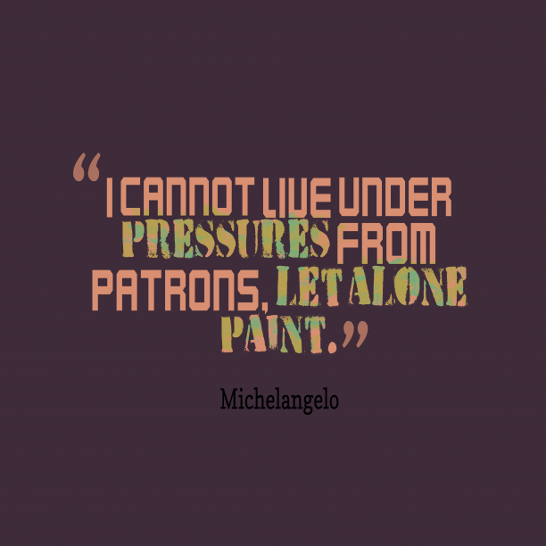 Michelangelo 's quote about . I cannot live under pressures…