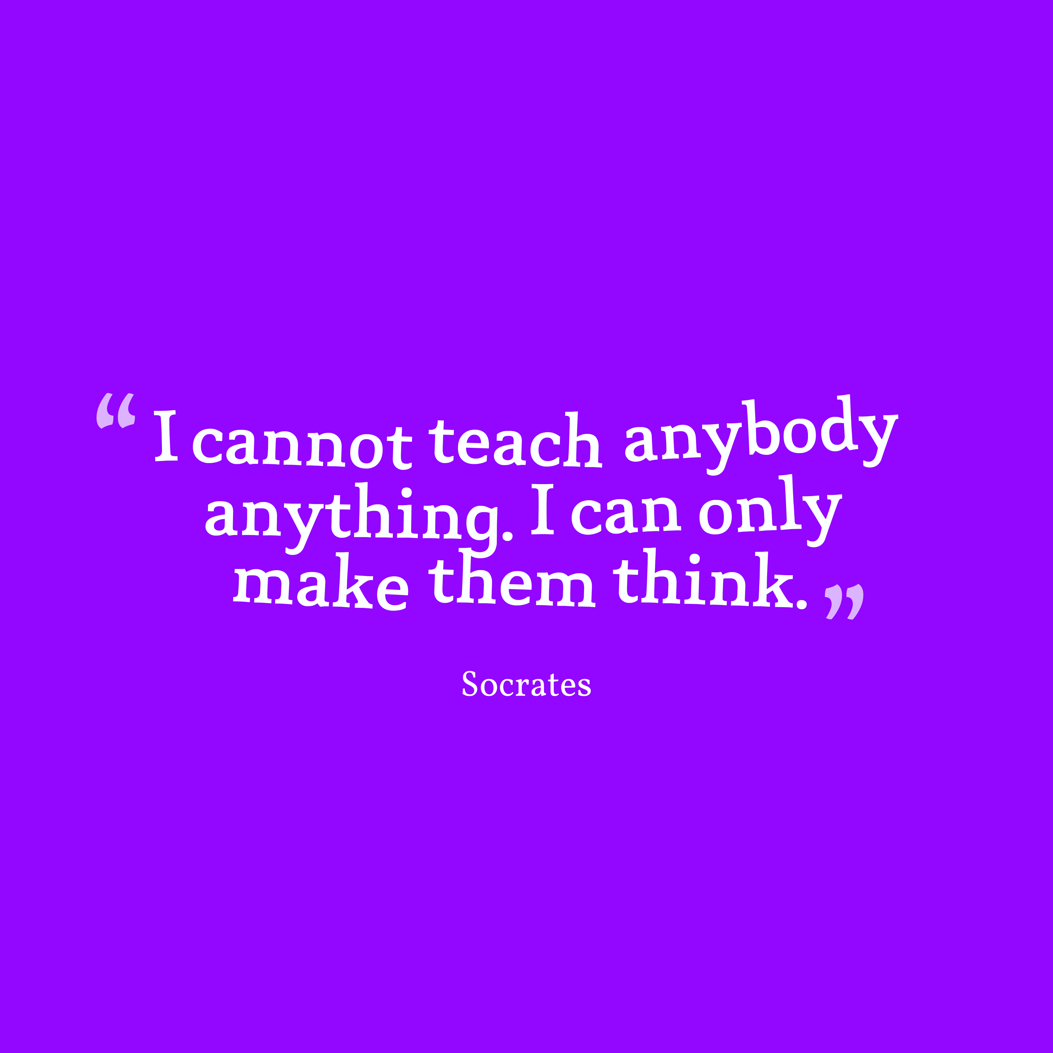 Quotes image of I cannot teach anybody anything. I can only make them think.
