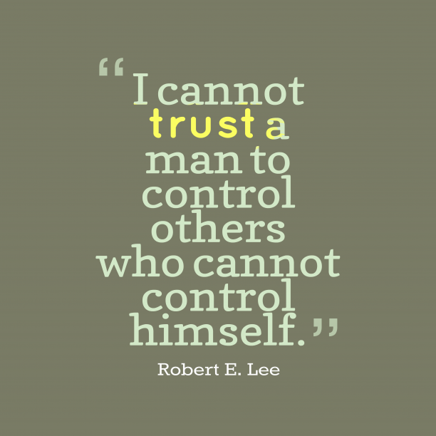 Robert E. Lee 's quote about trust, control. I cannot trust a man…