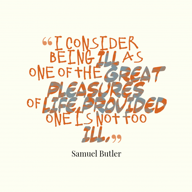 Samuel Butler 's quote about . I consider being ill as…