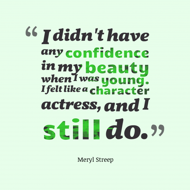 Meryl Streep 's quote about beauty, confidence. I didn't have any confidence…