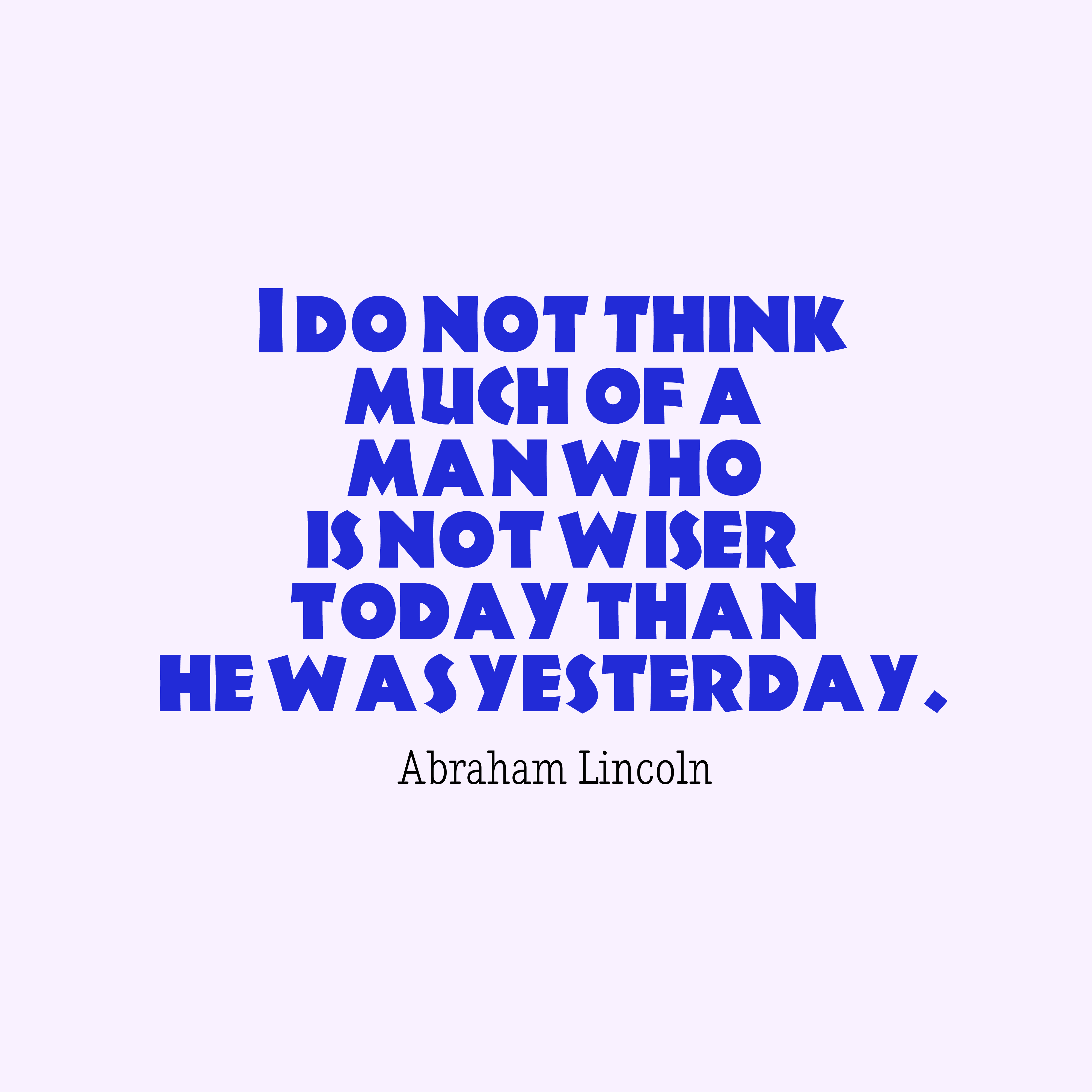 Quotes image of I do not think much of a man who is not wiser today than he was yesterday.