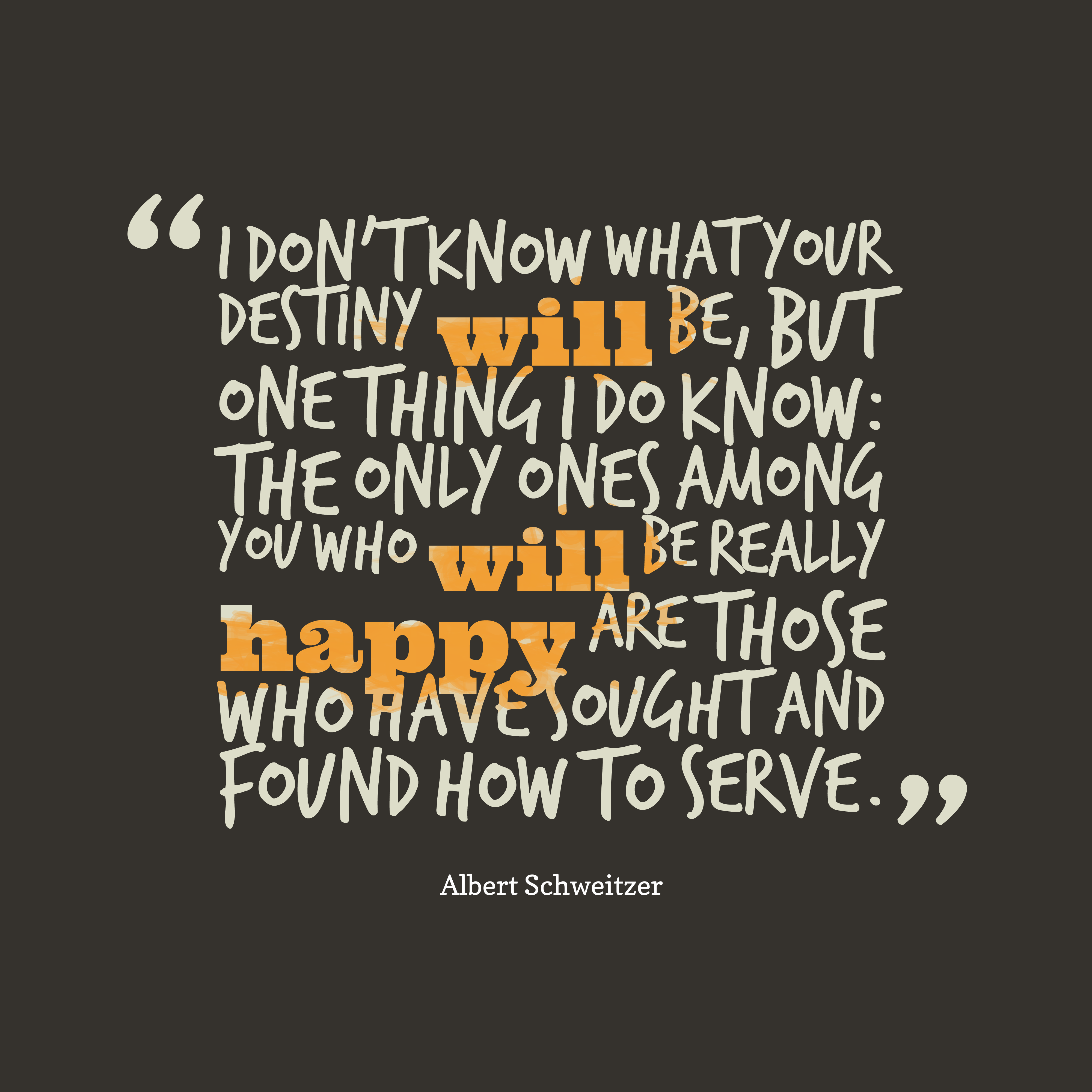 Quotes image of I don't know what your destiny will be, but one thing I do know: the only ones among you who will be really happy are those who have sought and found how to serve.