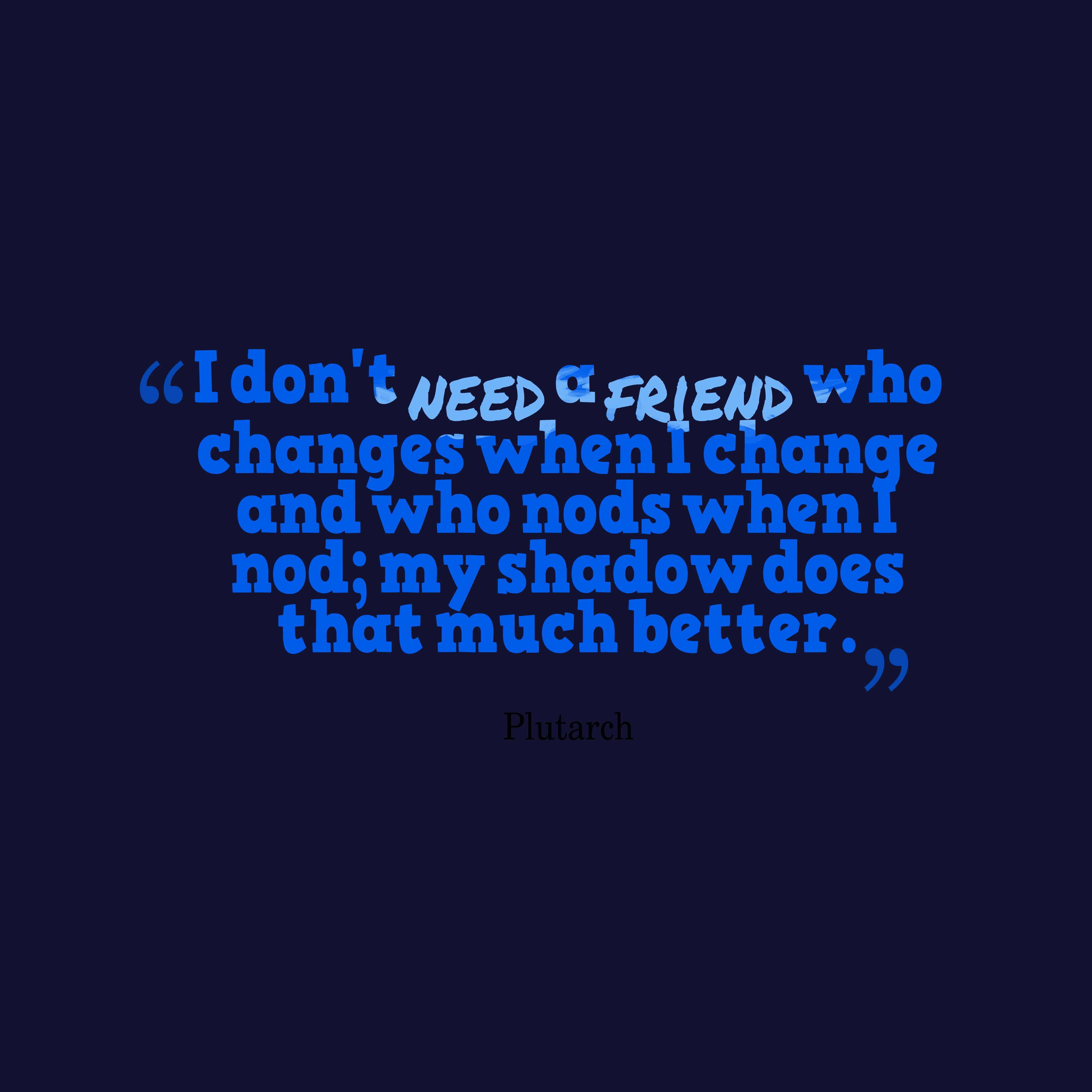 Quotes image of I don't need a friend who changes when I change and who nods when I nod; my shadow does that much better.