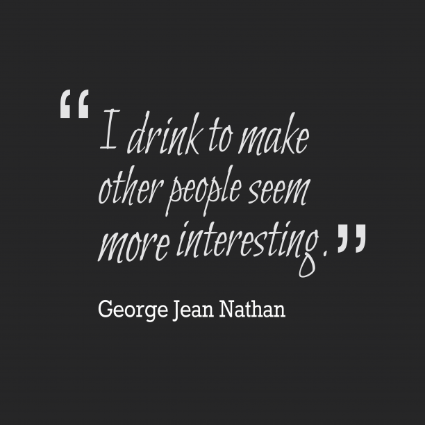 George Jean Nathan 's quote about . I drink to make other…