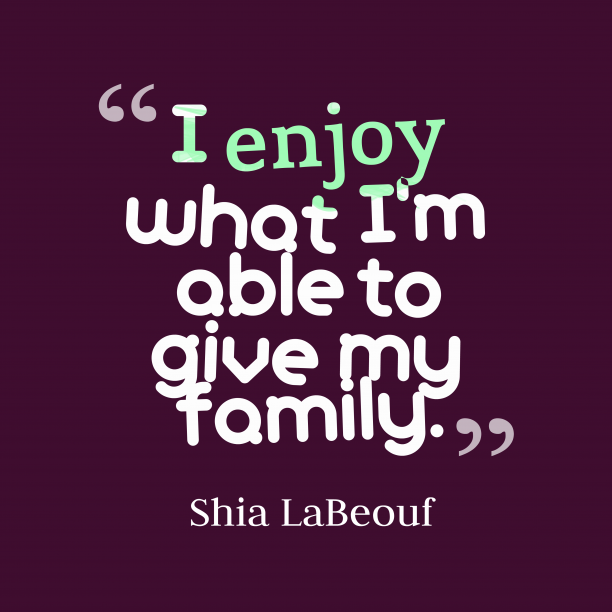 Shia LaBeouf quote about family.