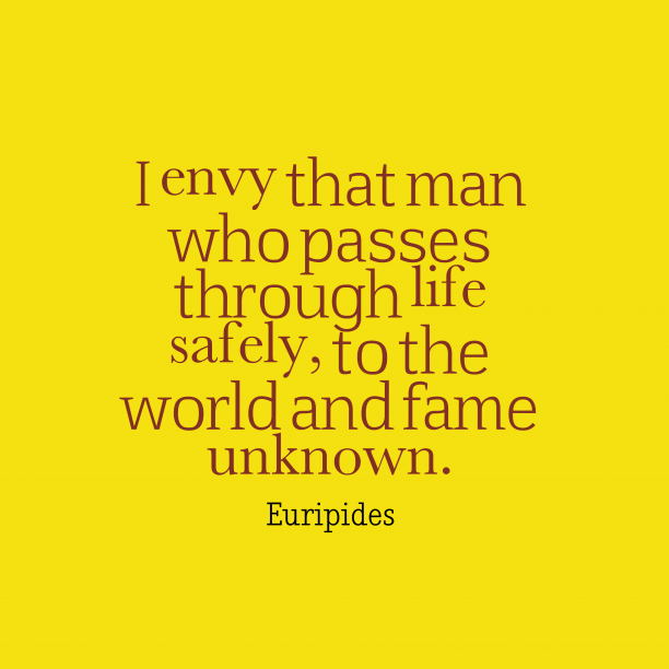 Euripides 's quote about . I envy that man who…