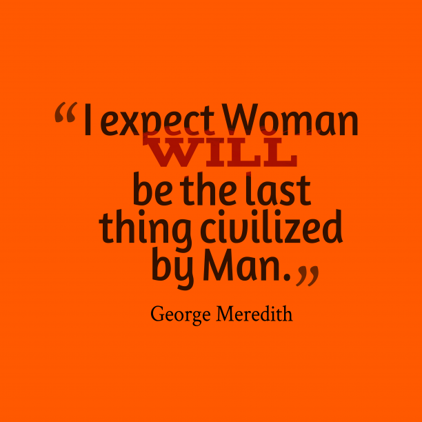 George Meredith 's quote about Civilization. I expect Woman will be…