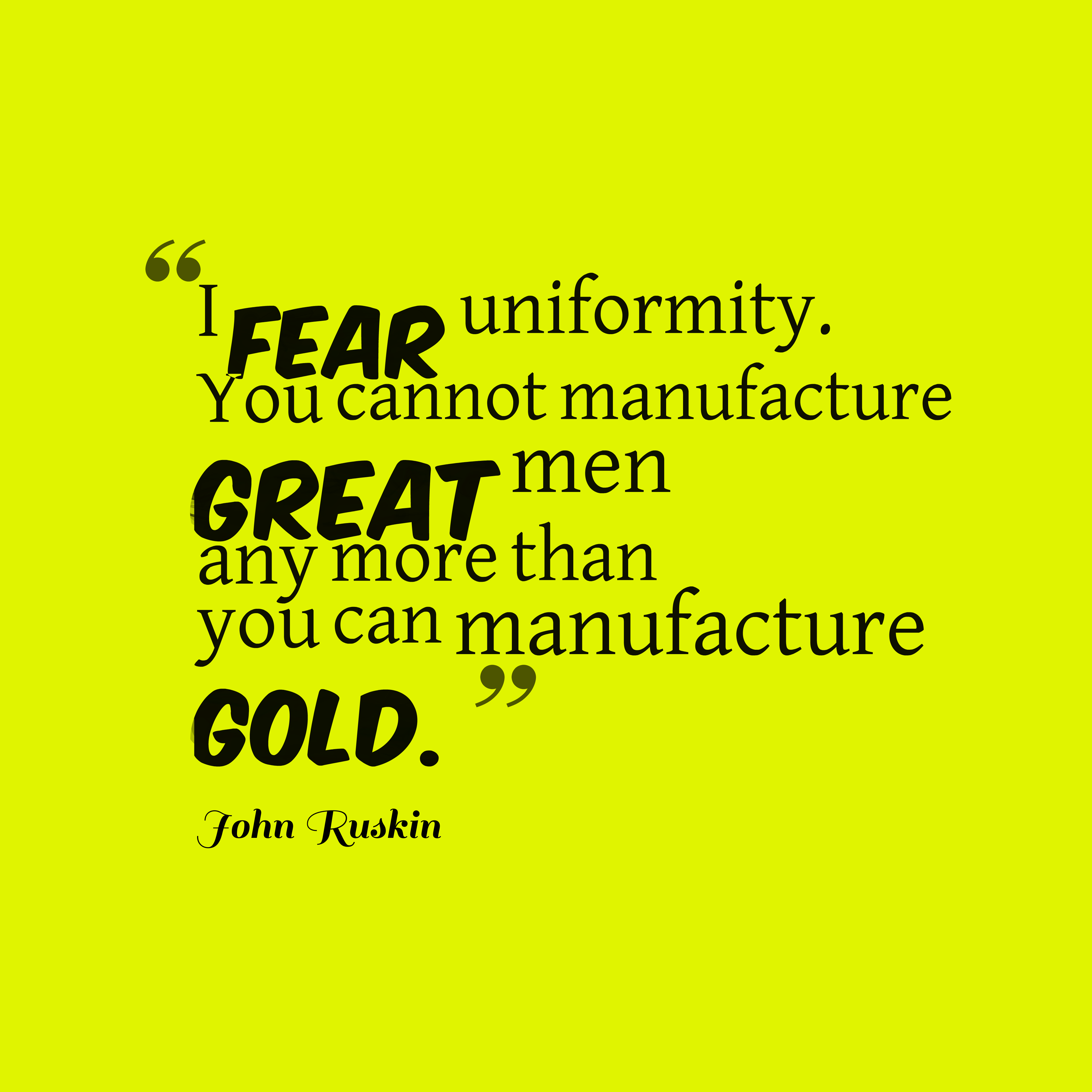 Quotes image of I fear uniformity. You cannot manufacture great men any more than you can manufacture gold.