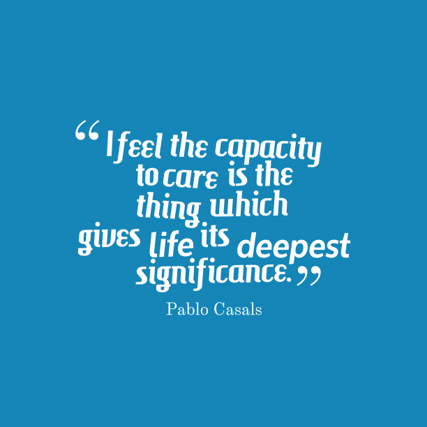 Pablo Casals 's quote about life, caring. I feel the capacity to…