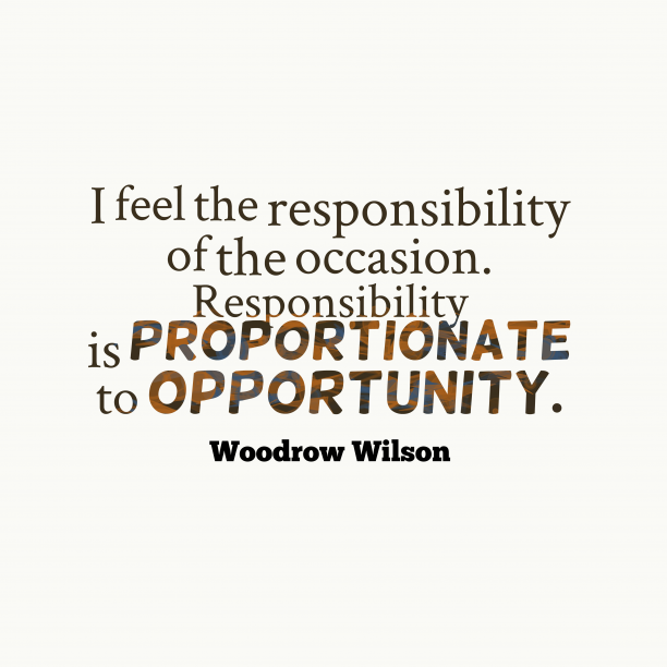 Woodrow Wilson 's quote about responsibility, opportunity. I feel the responsibility of…
