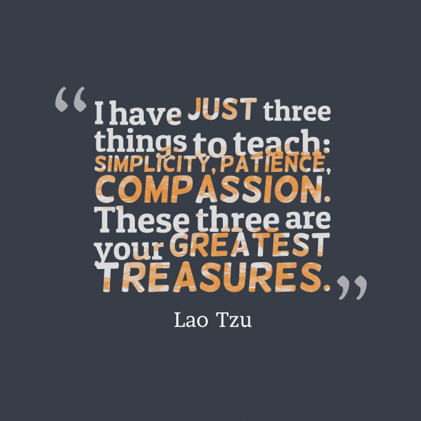 Lao Tzu 's quote about learn, kindness. I have just three things…