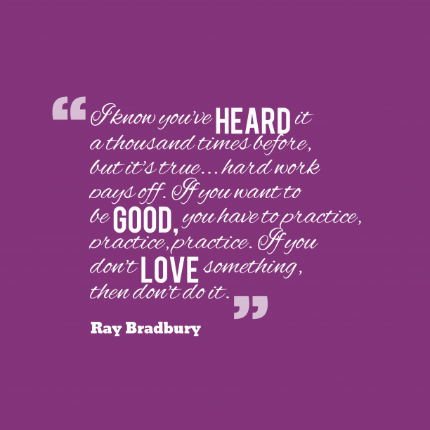 Ray Bradbury 's quote about hard work. I know you've heard it…
