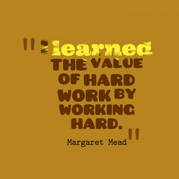 Margaret Mead 's quote about value, effort. I learned the value of…