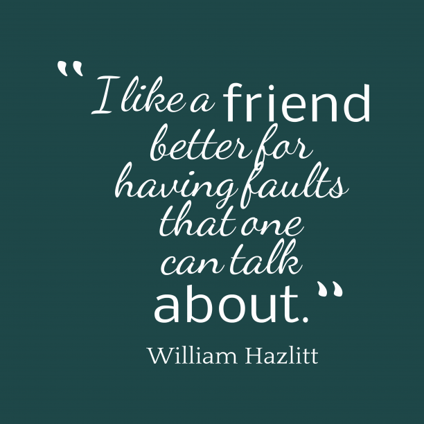 William Hazlitt 's quote about . I like a friend better…