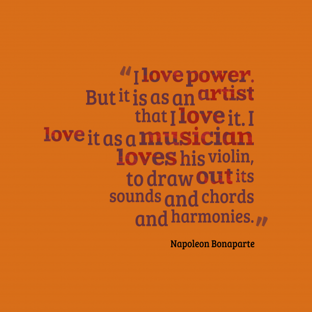 Napoleon Bonaparte 's quote about . I love power. But it…