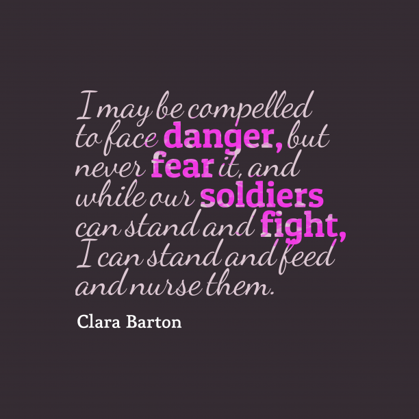 Clara Barton 's quote about bravery. I may be compelled to…