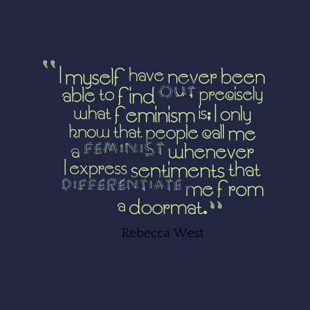 Rebecca West 's quote about Feminism. I myself have never been…