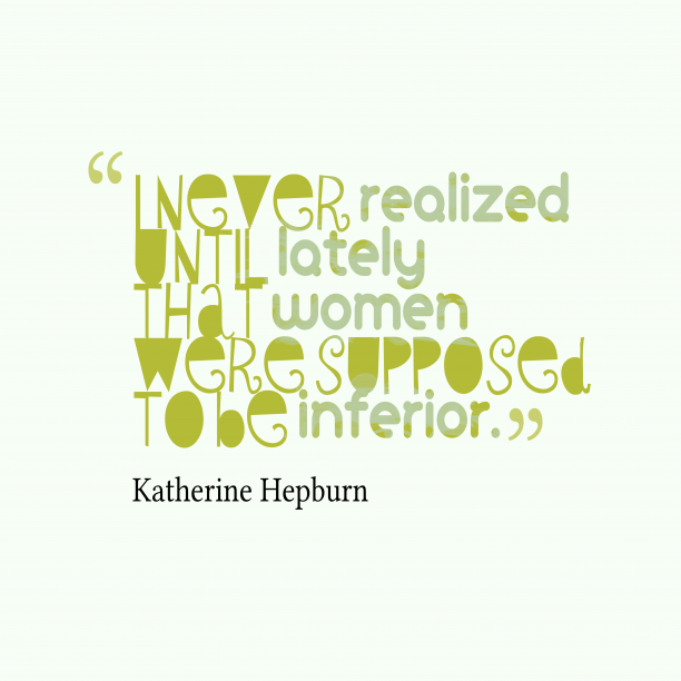 Katherine Hepburn 's quote about inferior. I never realized until lately…