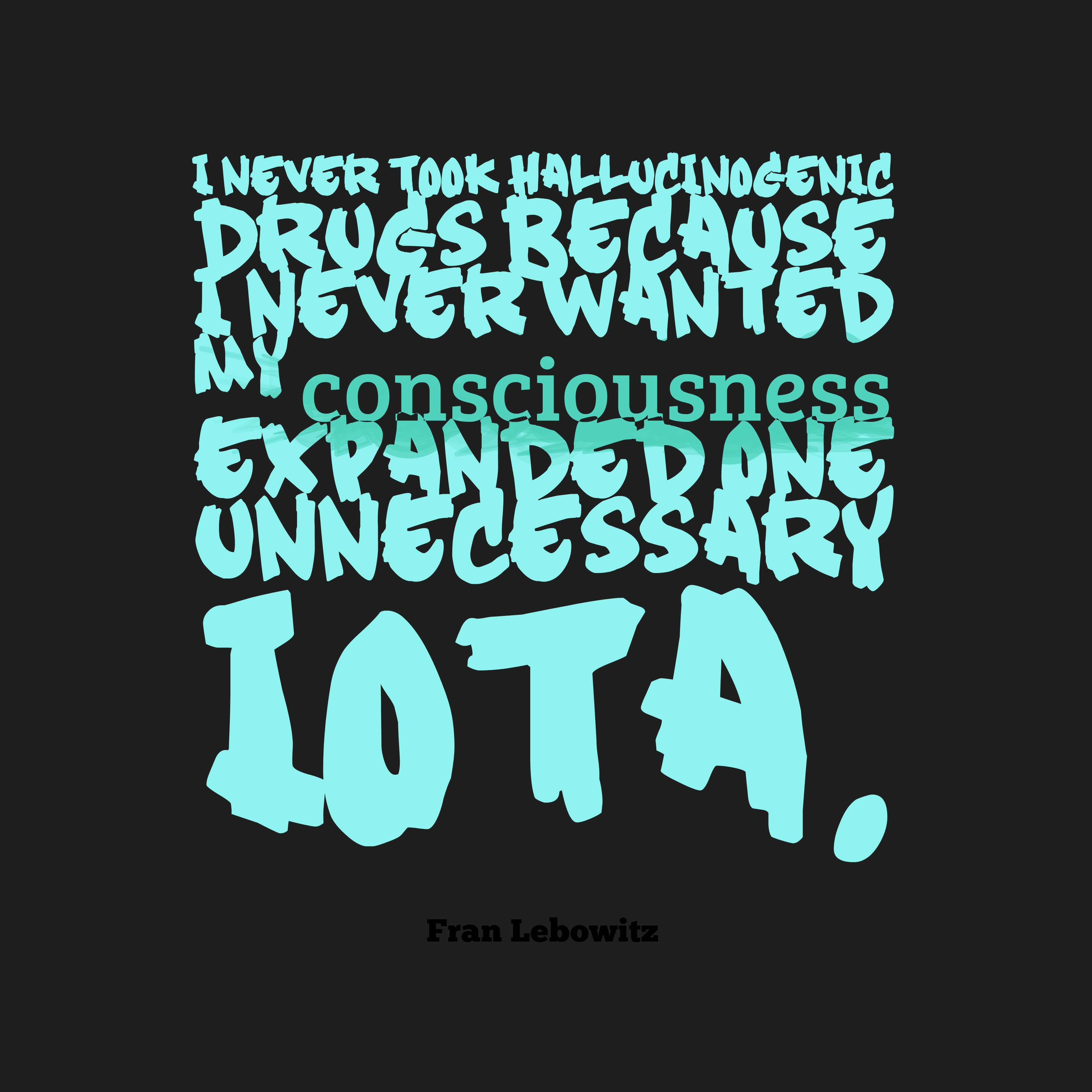 Quotes image of I never took hallucinogenic drugs because I never wanted my consciousness expanded one unnecessary iota.