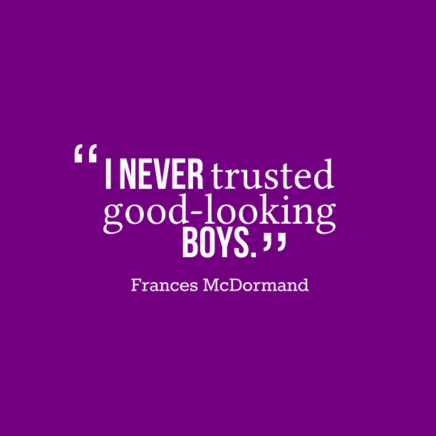 Frances McDormand 's quote about Handsome. I never trusted good-looking boys….