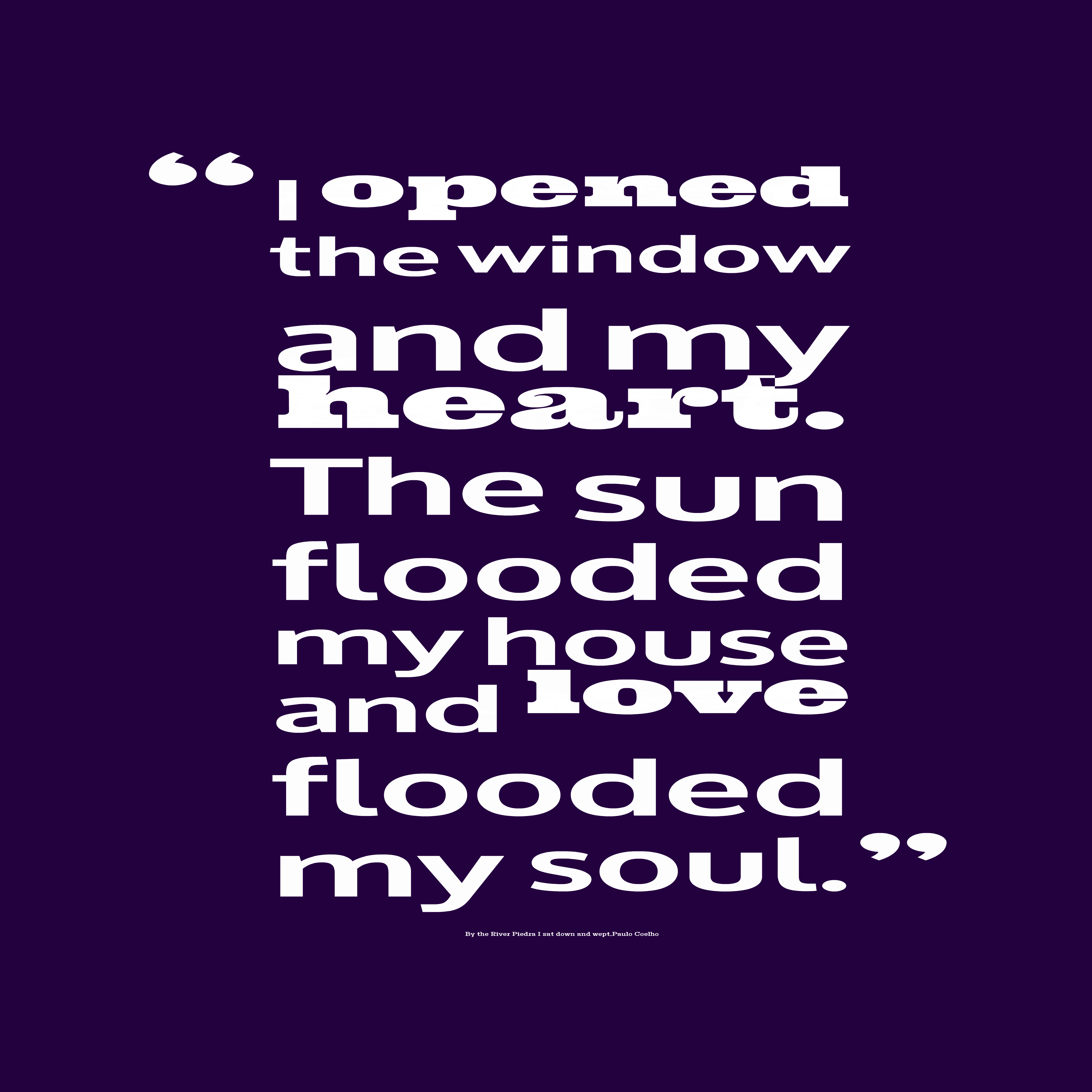 Quotes image of I opened the window and my heart. The sun flooded my house and love flooded my soul.